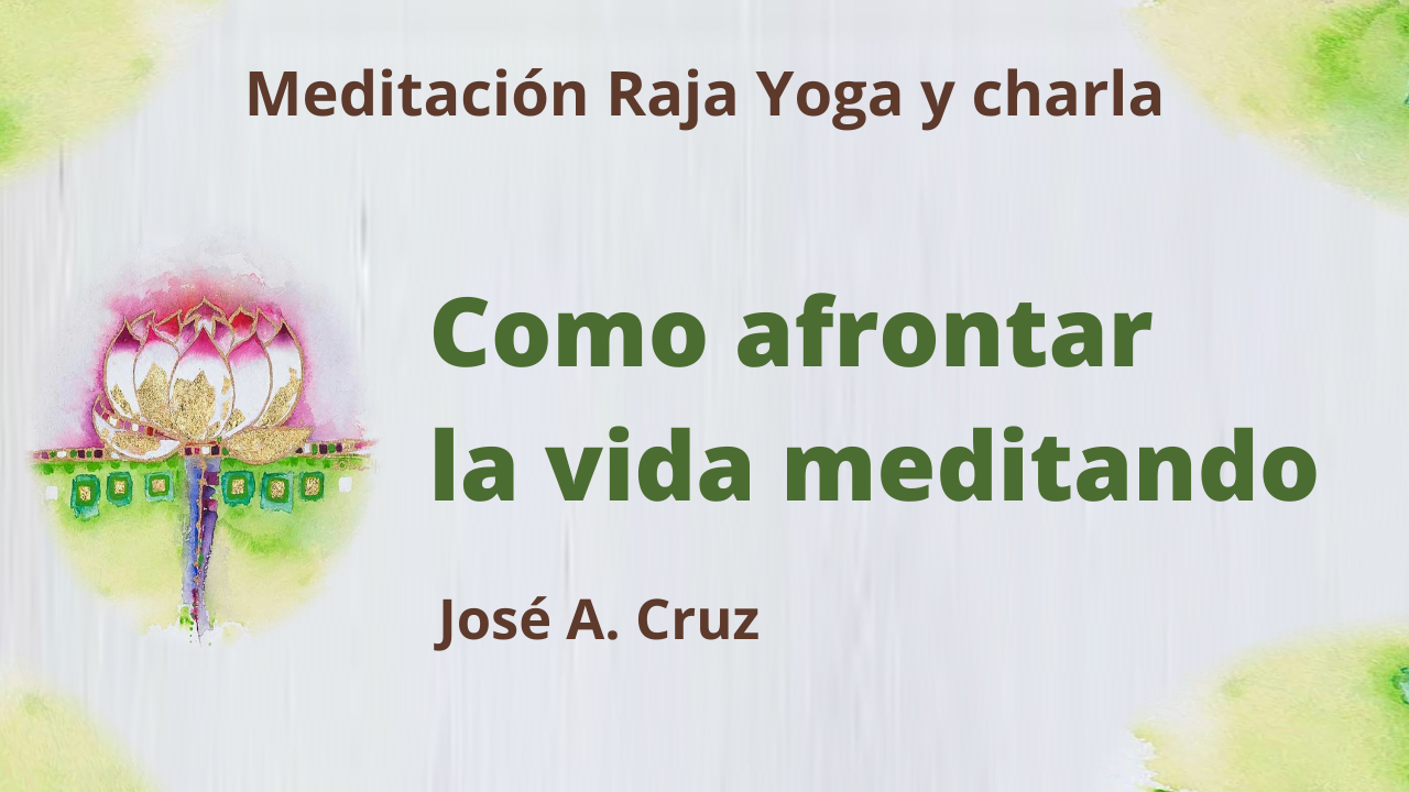 14 Julio 2021 Meditación Raja Yoga y charla: Como afrontar la vida meditando