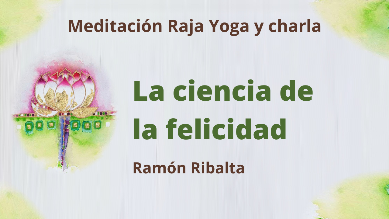 8 Marzo 2021  Meditación Raja Yoga y charla: La ciencia de la felicidad