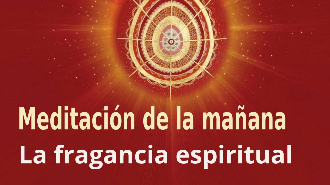 Meditación Raja Yoga de la mañana: La fragancia espiritual (17 Julio 2021)