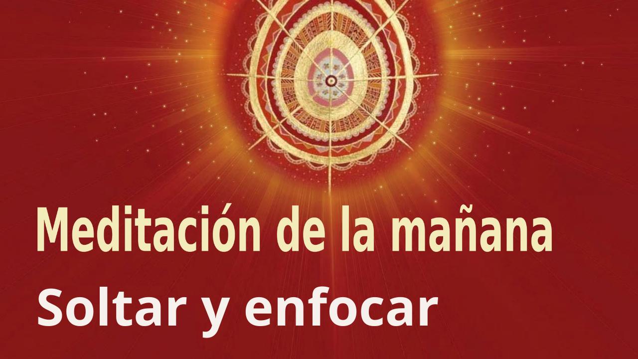 Meditación de la mañana: Soltar y enfocar, con José María Barrero (25 Septiembre 2021)