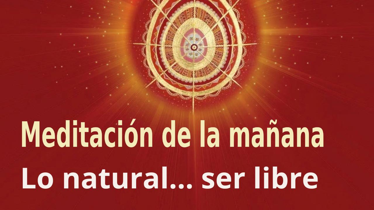Meditación Raja Yoga de la mañana: Lo natural... ser libre (27 Agosto 2021)