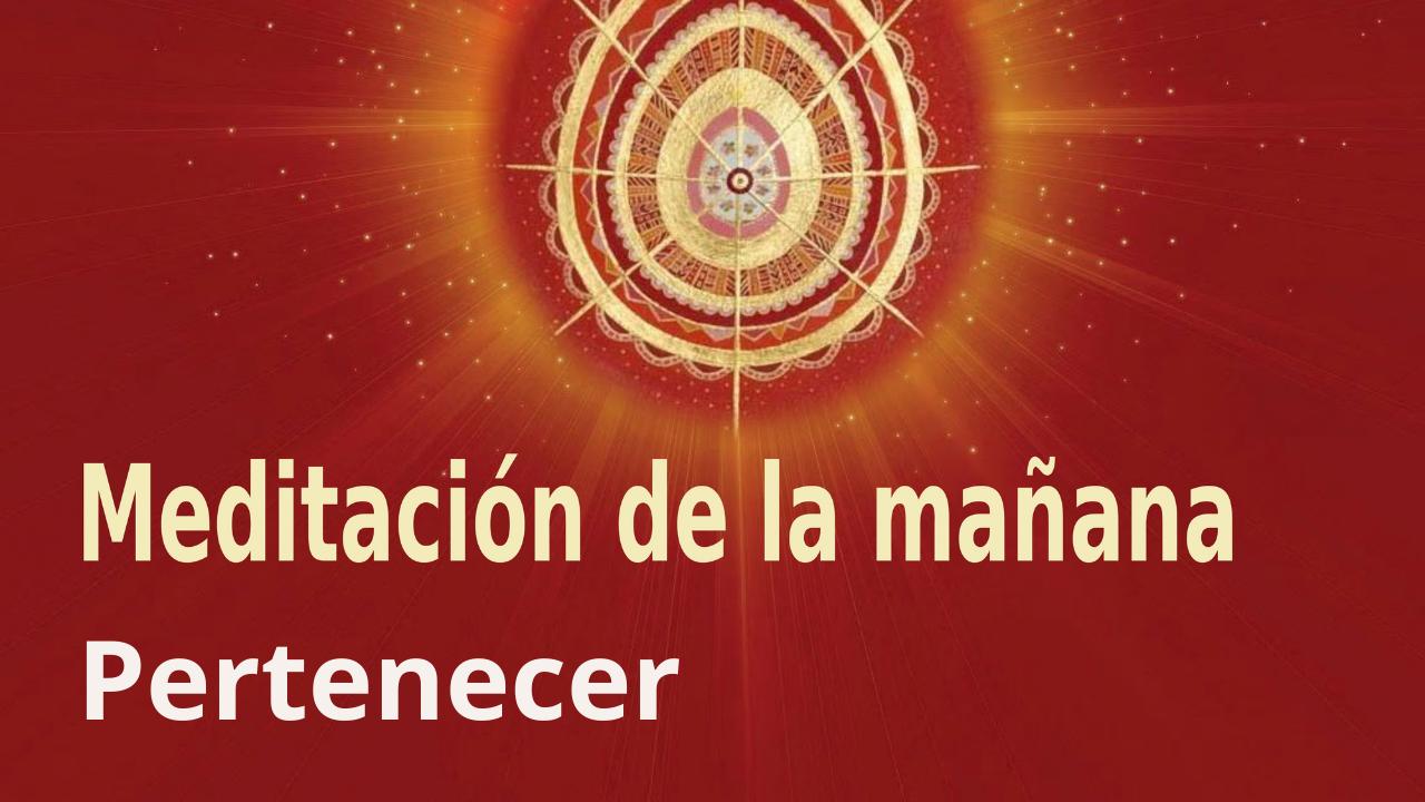 Meditación de la mañana Raja Yoga: Pertenecer (6 Agosto 2021)