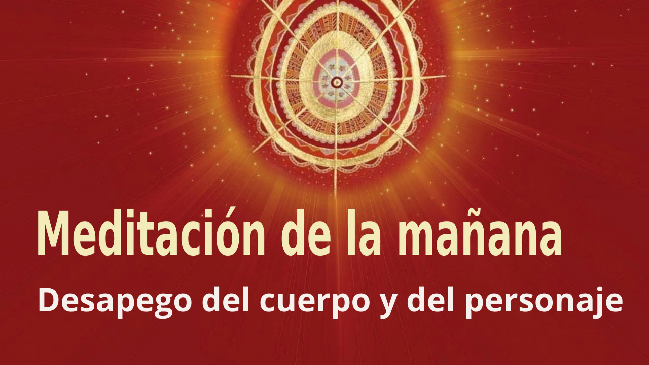 Meditación Raja Yoga de la mañana: Desapego del cuerpo y del personaje (27 Mayo 2021)