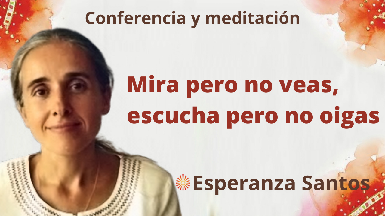 """6 Octubre 2021 Meditación y conferencia: """"Mira pero no veas, escucha pero no oigas"""""""