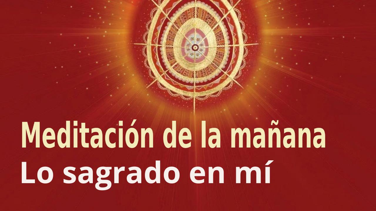 Meditación Raja Yoga de la mañana: Lo sagrado en mí (12 Mayo 2021)