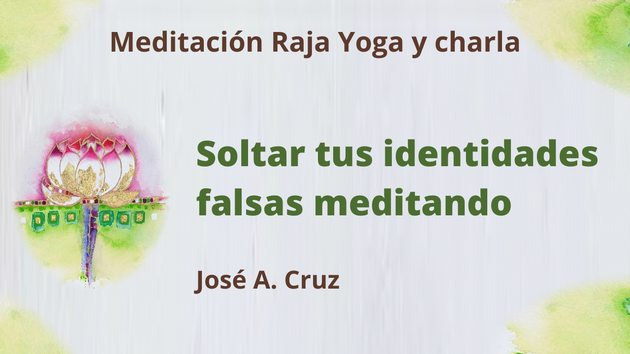 Meditación Raja Yoga y charla: Soltar tus identidades falsas meditando (5 Mayo 2021) On-line desde Sevilla