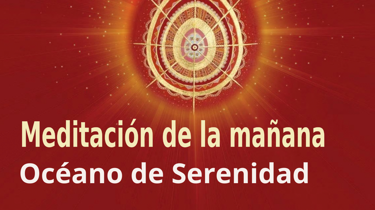 Meditación de la mañana Raja Yoga: Océano de Serenidad (30 Abril 2021)