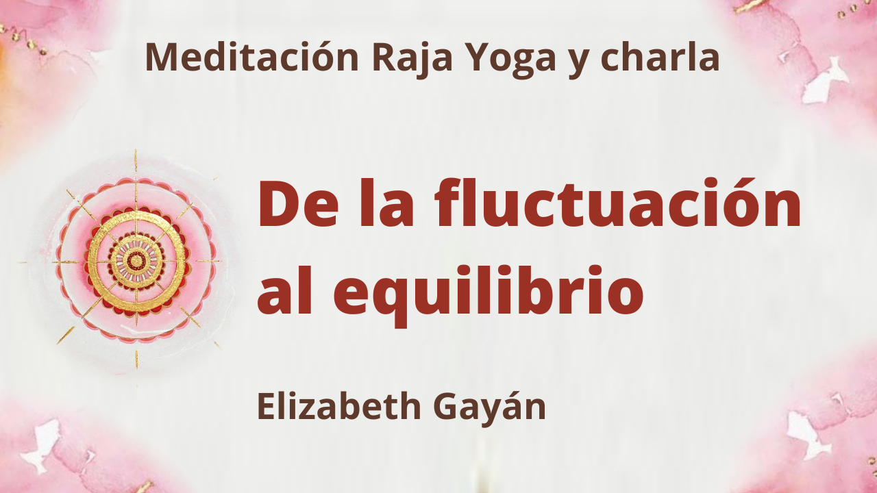 31 Julio 2021 Meditación Raja Yoga y charla: De la fluctuación al equilibrio